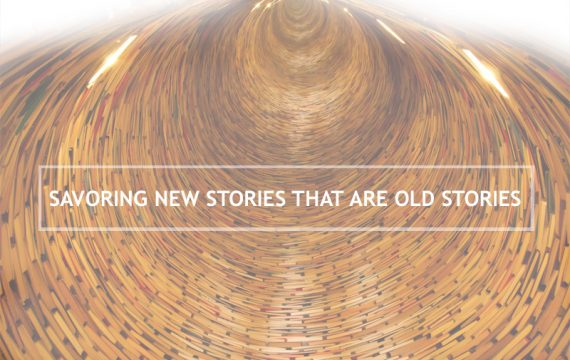 Savoring New Stories that are Old Stories
